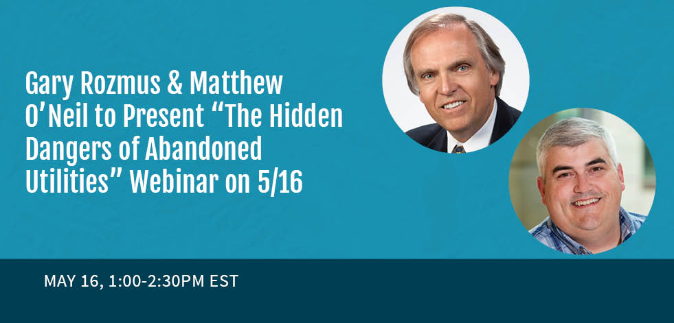 "Gary Rozmus & Matthew O'Neil to Present ""The Hidden Dangers of Abandoned Utilities"" Webinar on 5/16"